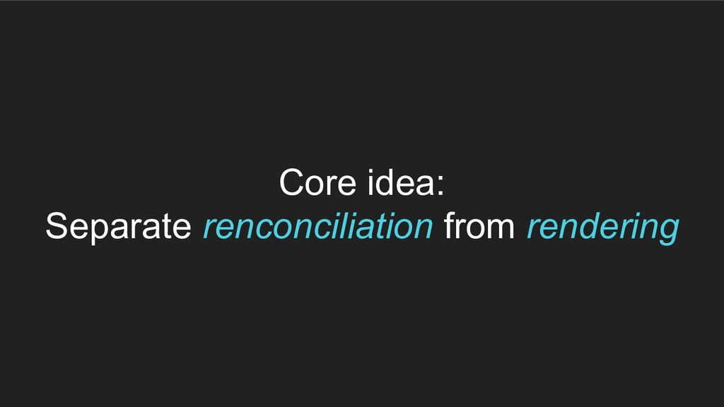 Core idea: Separate renconciliation from render...
