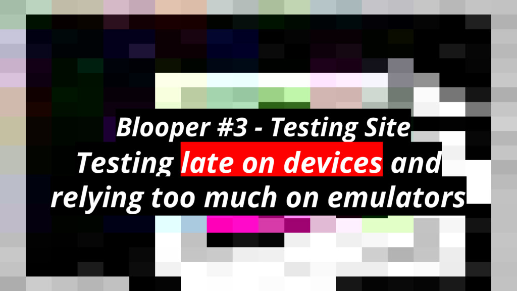 Blooper #3 - Testing Site Testing late on devic...