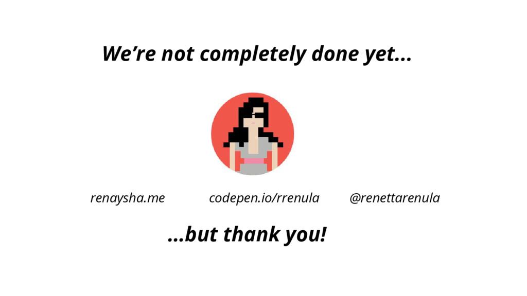 We're not completely done yet... …but thank you...