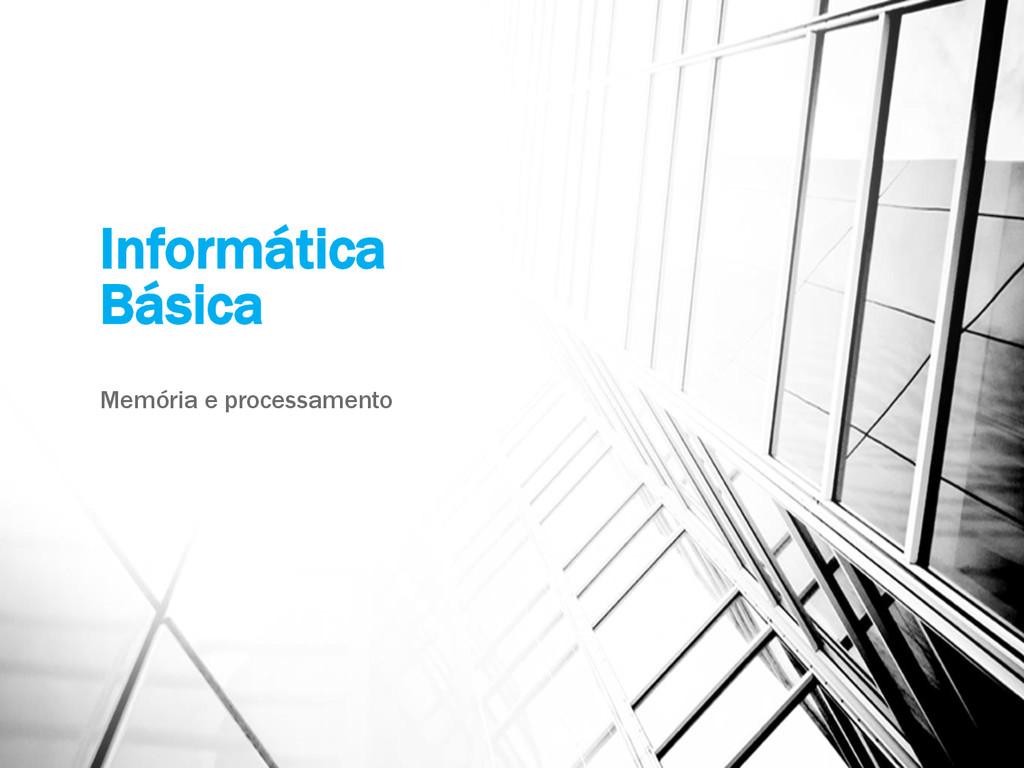 Informática Básica Memória e processamento