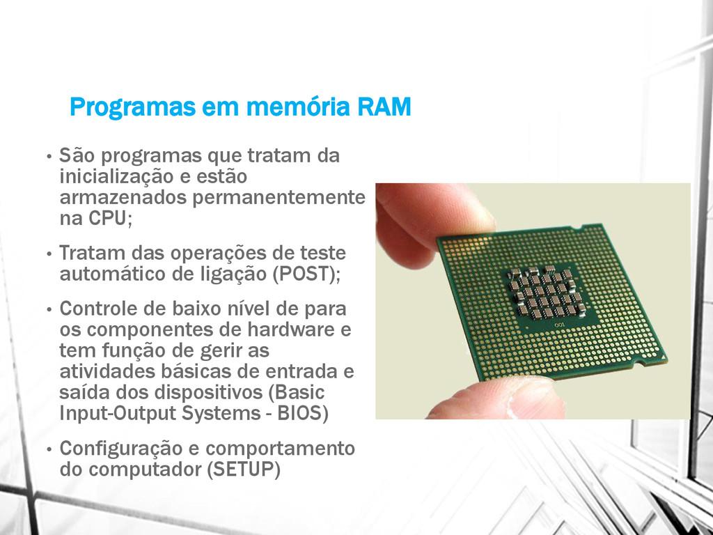 Programas em memória RAM • São programas que tr...