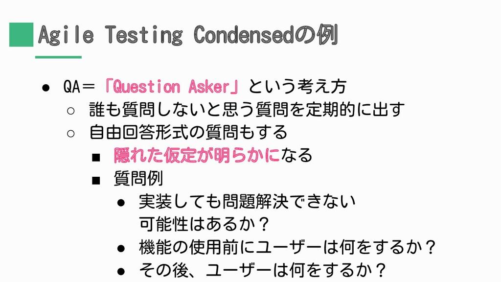 Agile Testing Condensedの例 ● QA=「Question Asker」...