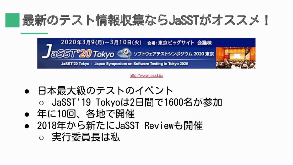 最新のテスト情報収集ならJaSSTがオススメ! ● 日本最大級のテストのイベント ○ JaSS...