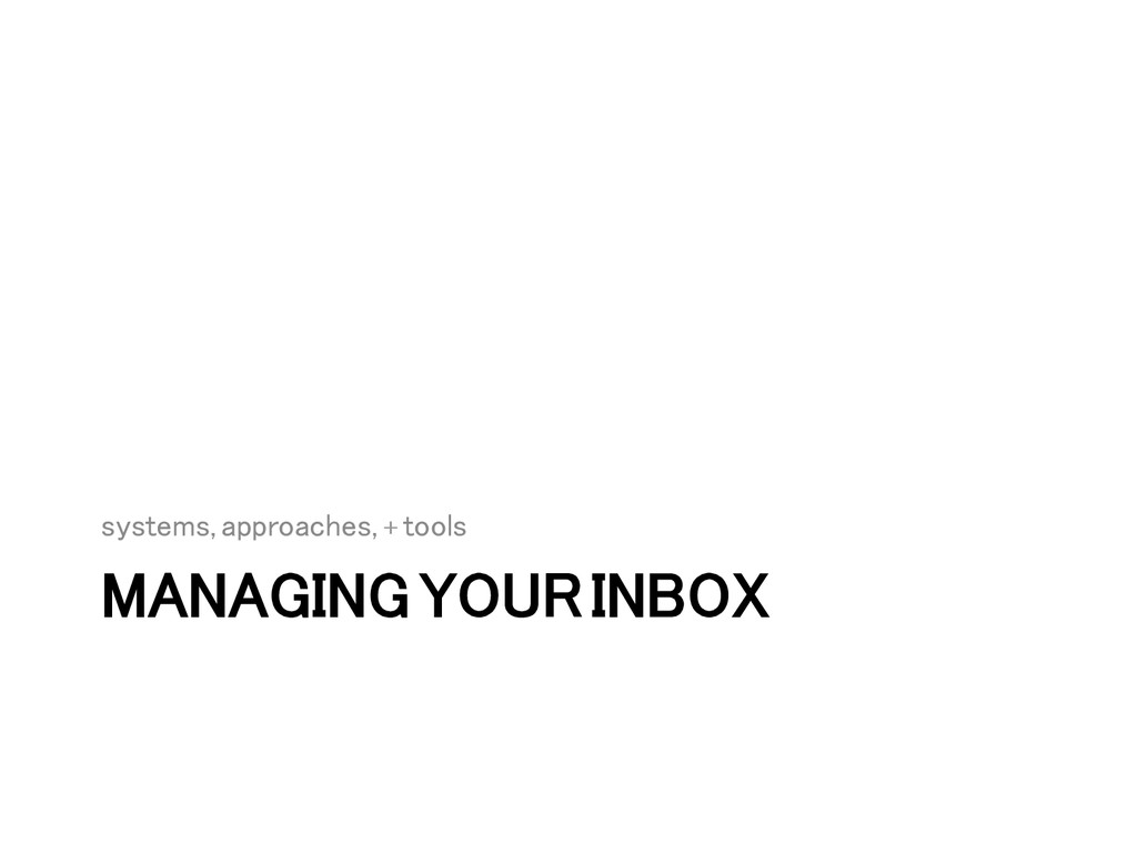 MANAGING YOUR INBOX! systems, approaches, + too...