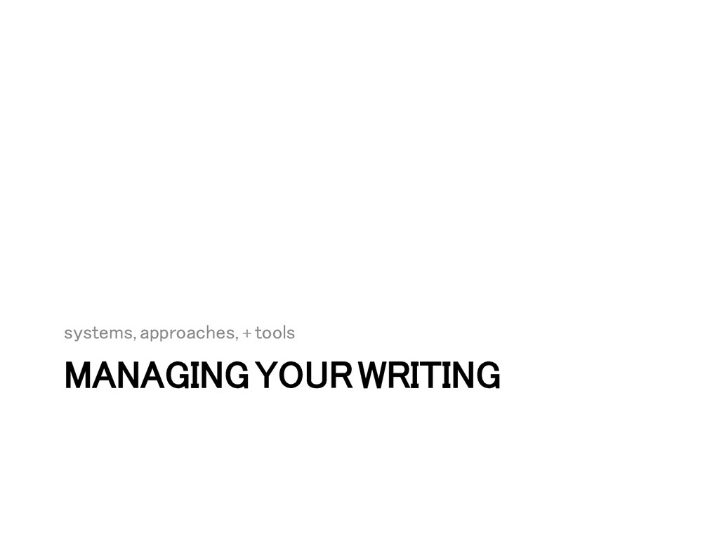 MANAGING YOUR WRITING! systems, approaches, + t...