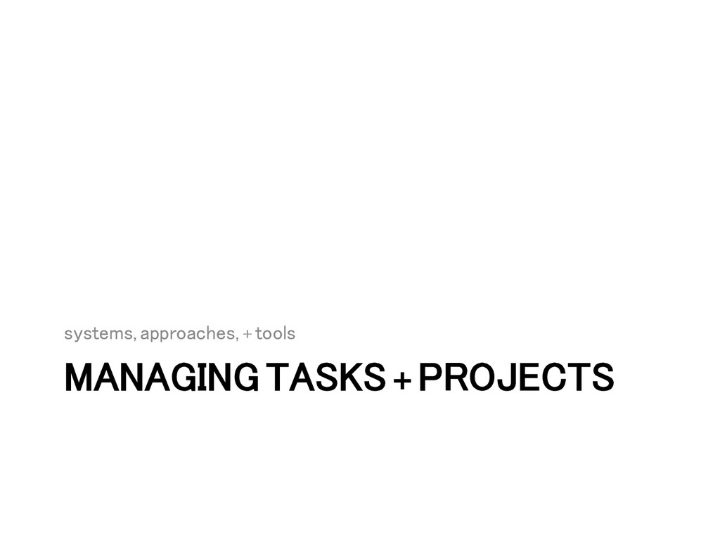 MANAGING TASKS + PROJECTS! systems, approaches,...