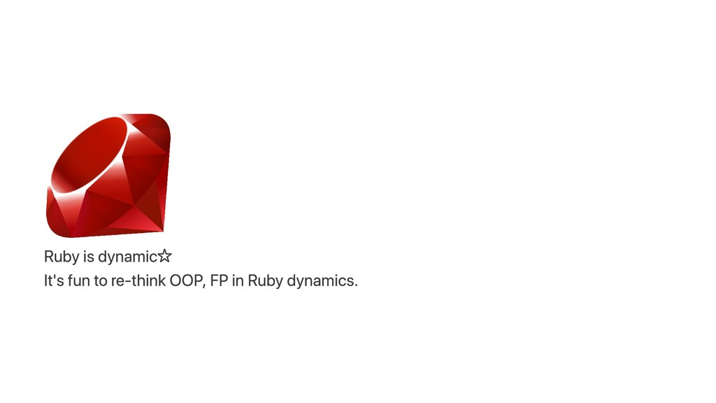 Ruby is dynamic☆ It's fun to re‑think OOP, FP i...