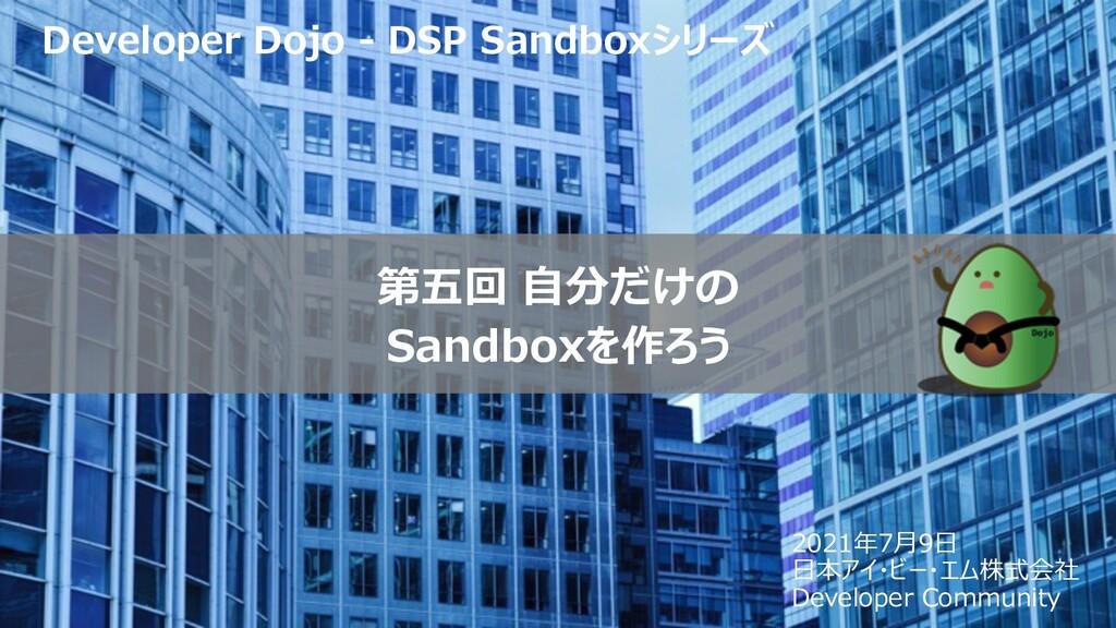 第五回 ⾃分だけの Sandboxを作ろう Developer Dojo - DSP Sand...