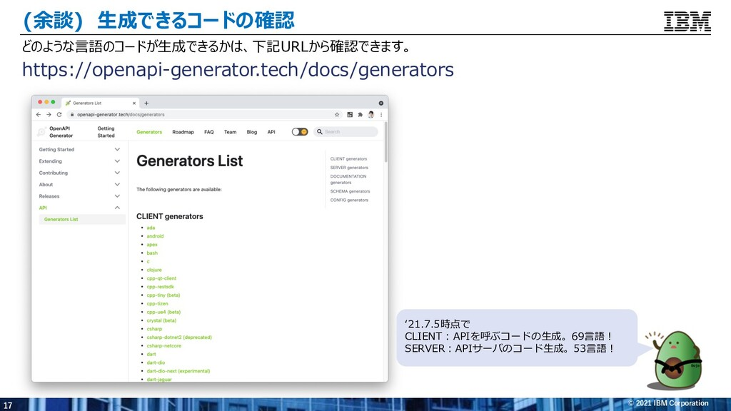17 © 2021 IBM Corporation (余談) ⽣成できるコードの確認 どのよう...