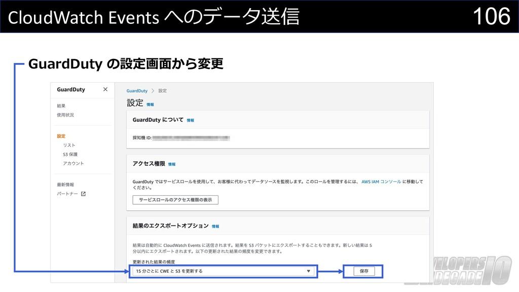 106 CloudWatch Events へのデータ送信 GuardDuty の設定画⾯から...