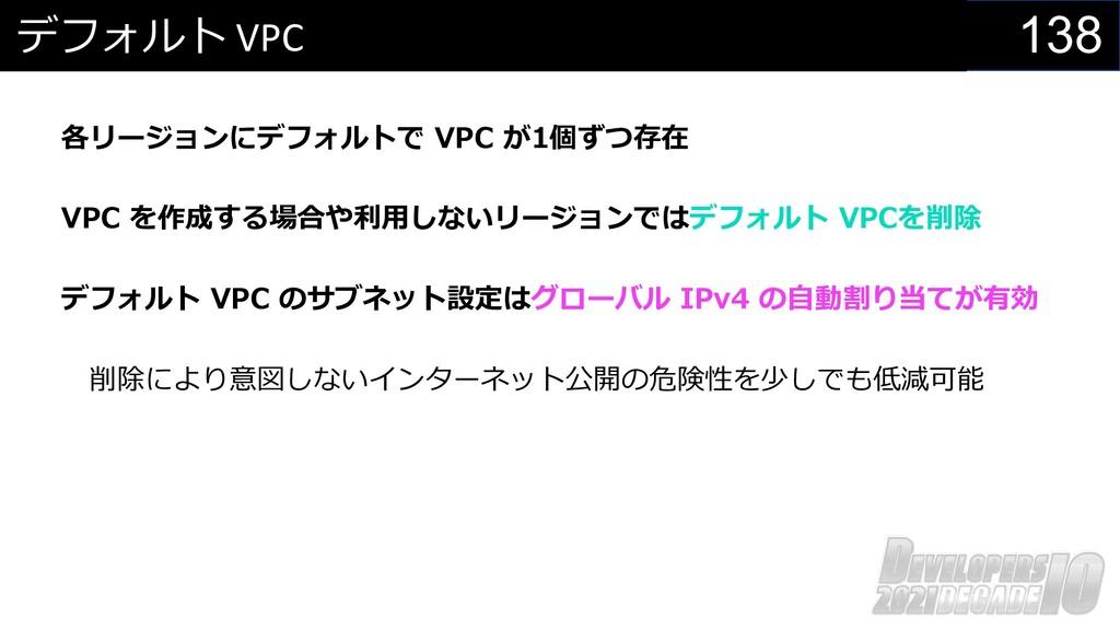 138 デフォルト VPC 各リージョンにデフォルトで VPC が1個ずつ存在 VPC を作成...