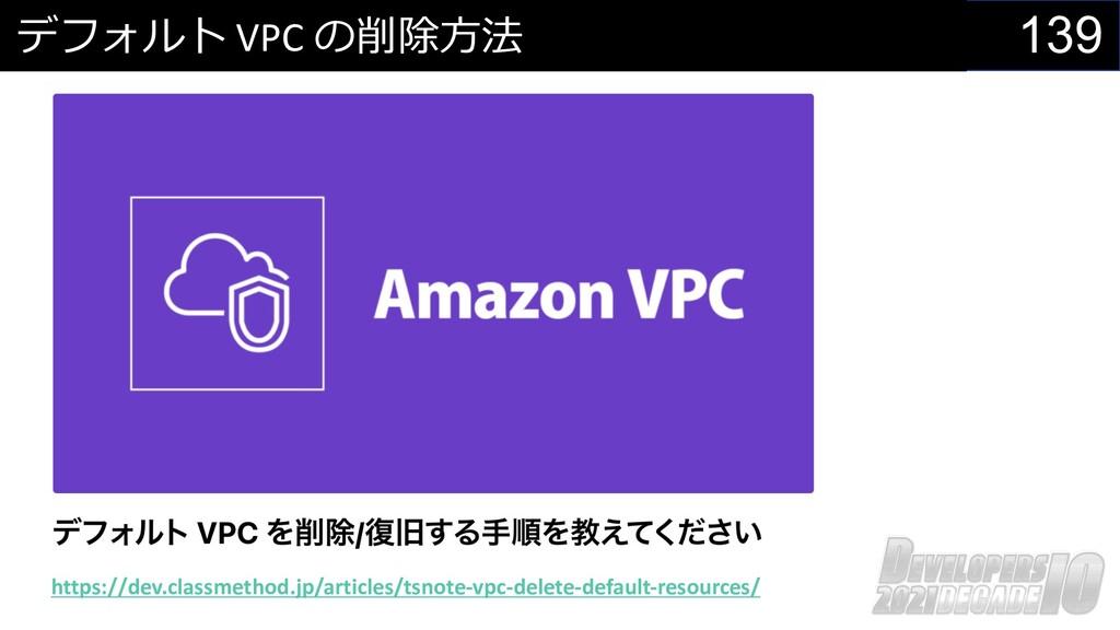 139 デフォルト VPC の削除⽅法 https://dev.classmethod.jp/...