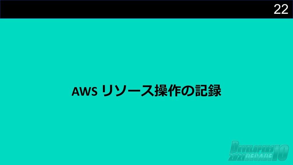 22 AWS リソース操作の記録