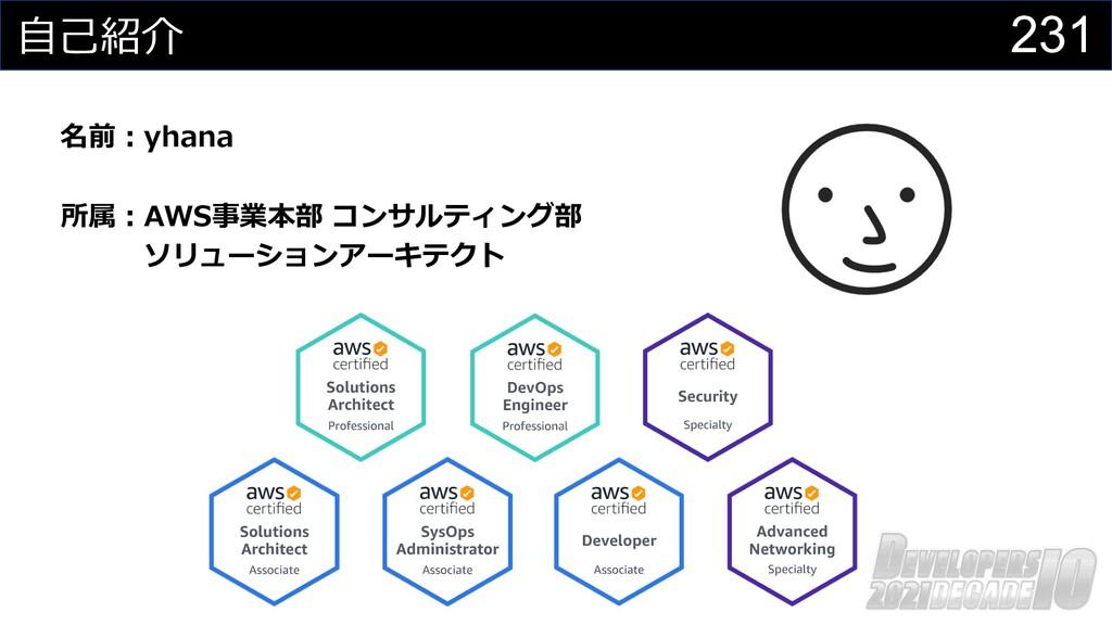 231 ⾃⼰紹介 名前︓yhana 所属︓AWS事業本部 コンサルティング部 ソリューションア...