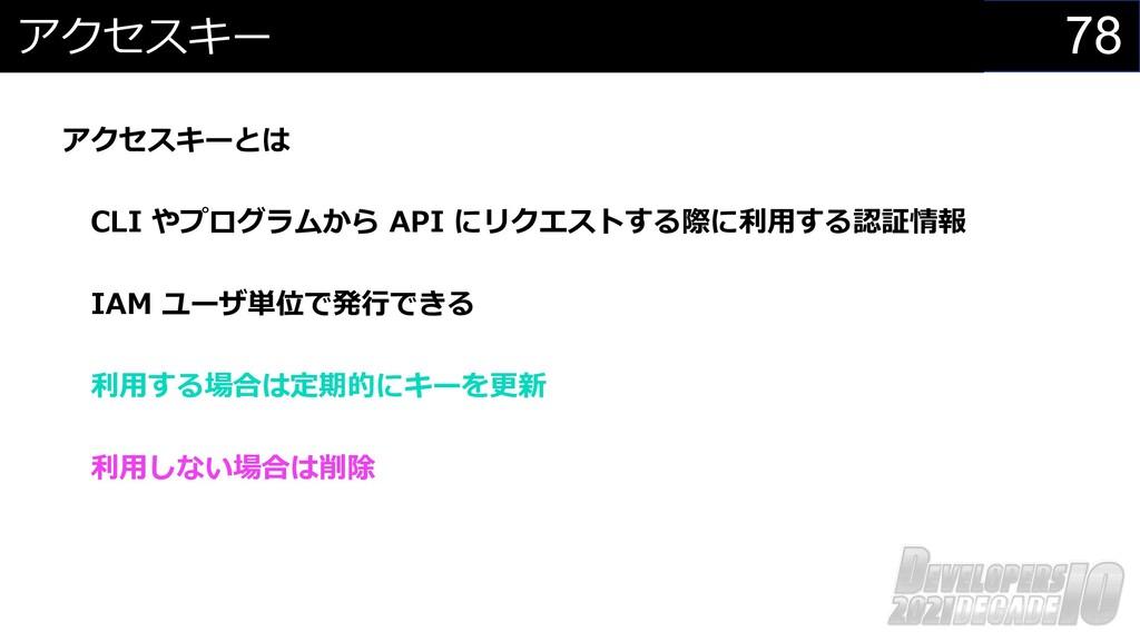 78 アクセスキー アクセスキーとは CLI やプログラムから API にリクエストする際に利...