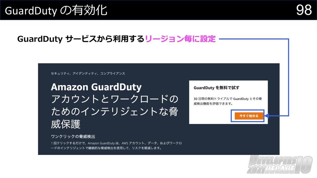 98 GuardDuty の有効化 GuardDuty サービスから利⽤するリージョン毎に設定