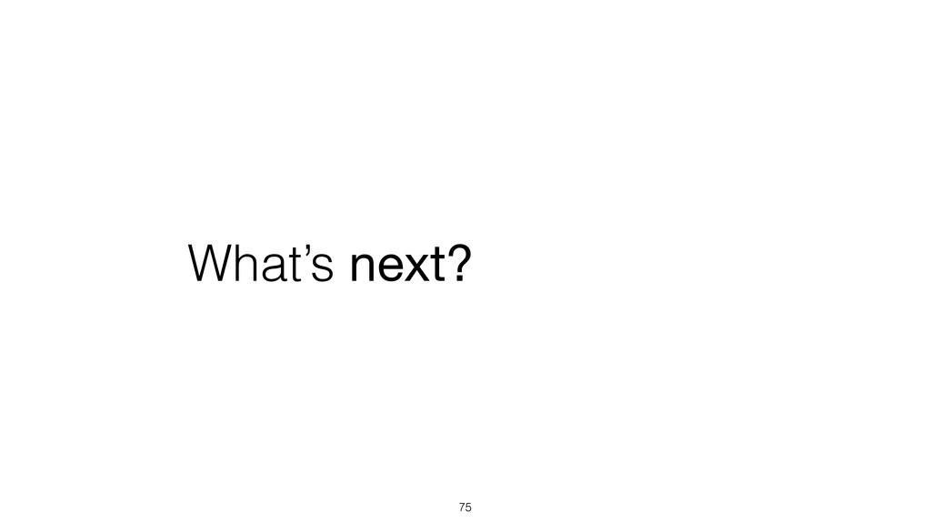 What's next? 75