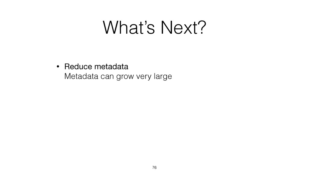 What's Next? • Reduce metadata