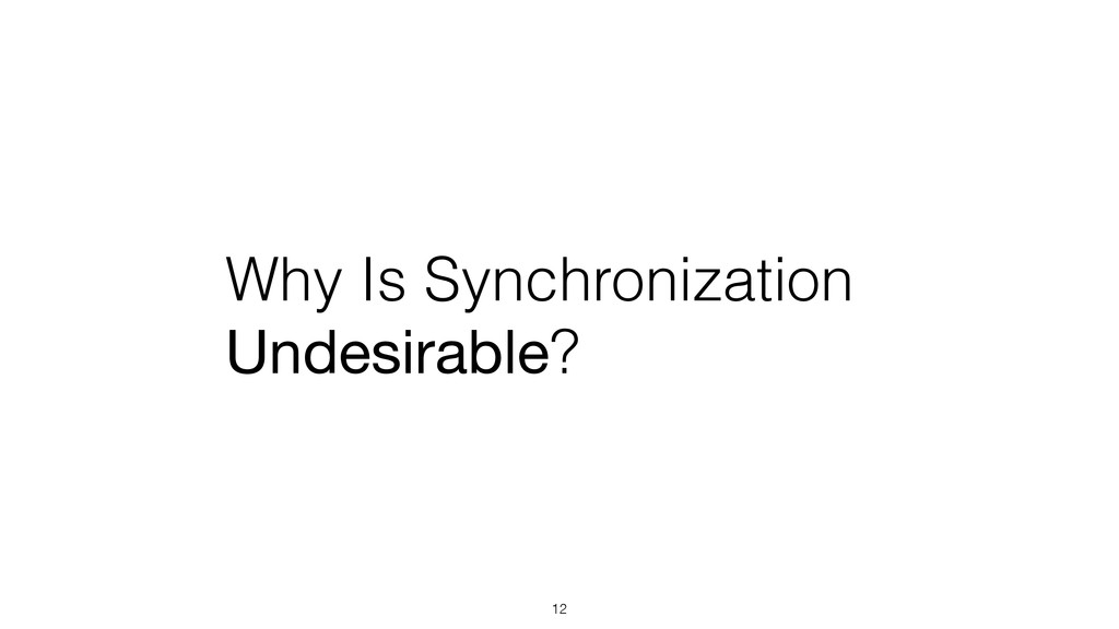 Why Is Synchronization Undesirable? 12