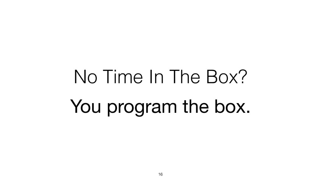 No Time In The Box? 16 You program the box.