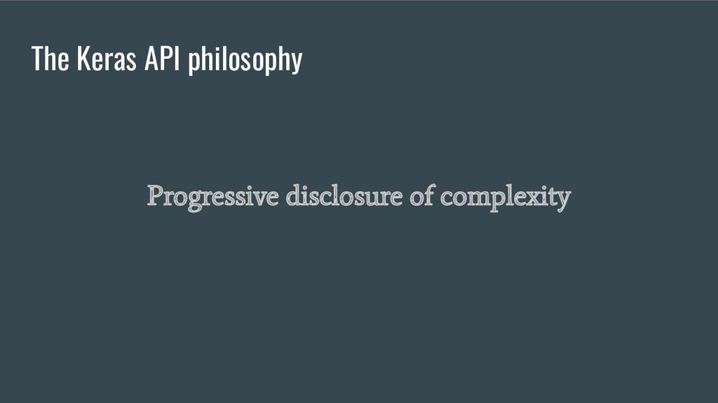 The Keras API philosophy Progressive disclosure...