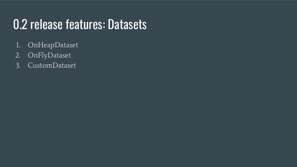 0.2 release features: Datasets 1. OnHeapDataset...