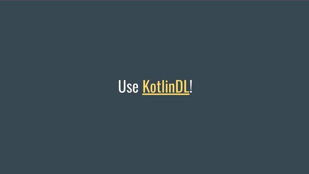 Use KotlinDL!