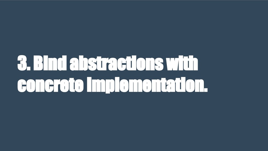 3. Bind abstractions with concrete implementati...