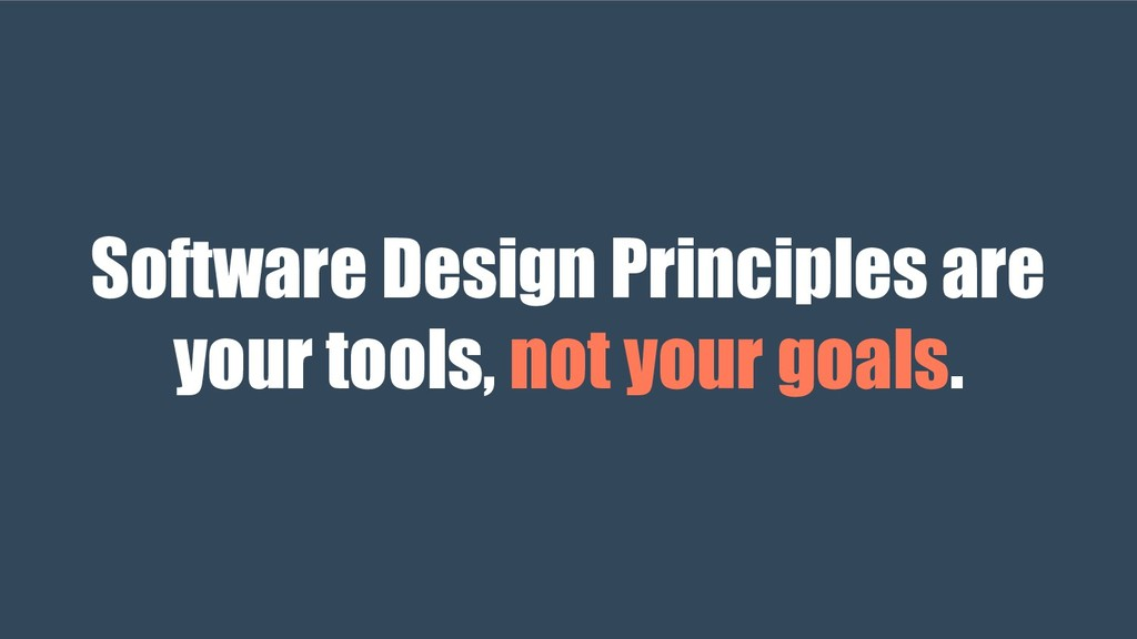 Software Design Principles are your tools, not ...