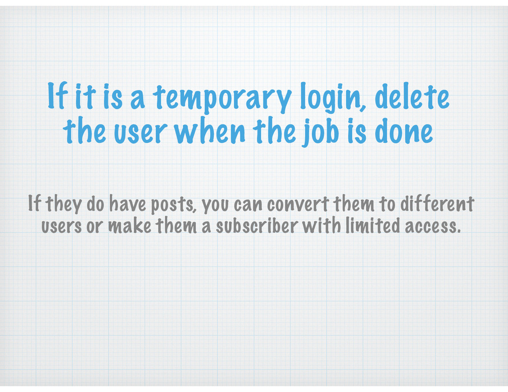 If it is a temporary login, delete the user whe...
