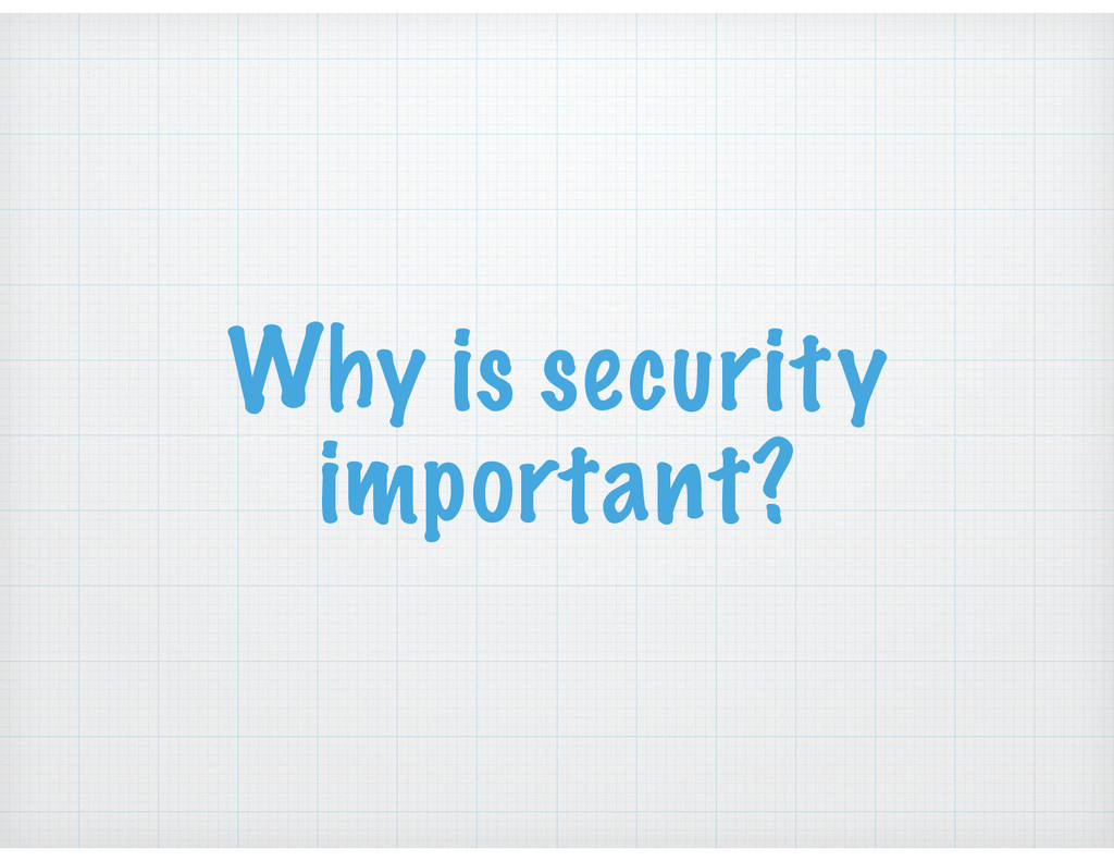 Why is security important?