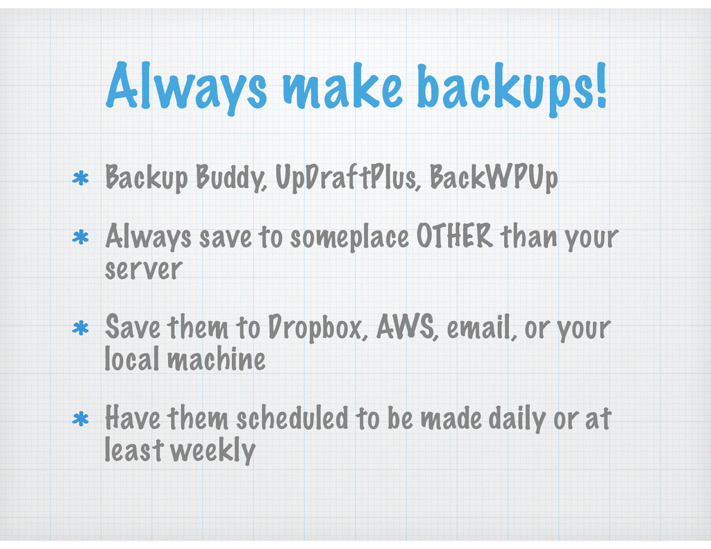 Always make backups! Backup Buddy, UpDraftPlus,...