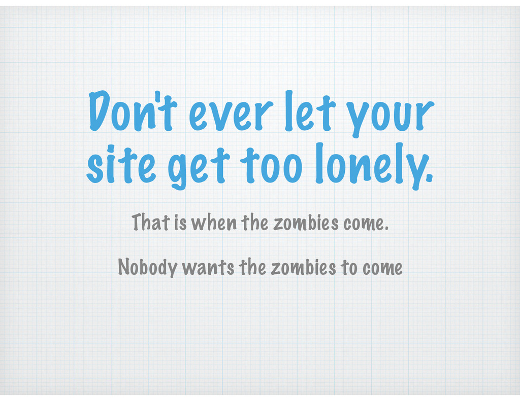 Don't ever let your site get too lonely. That i...