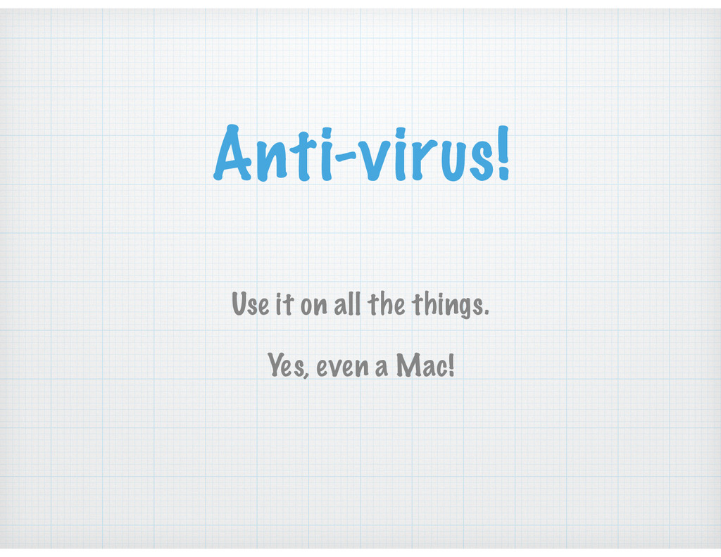 Anti-virus! Use it on all the things. Yes, even...
