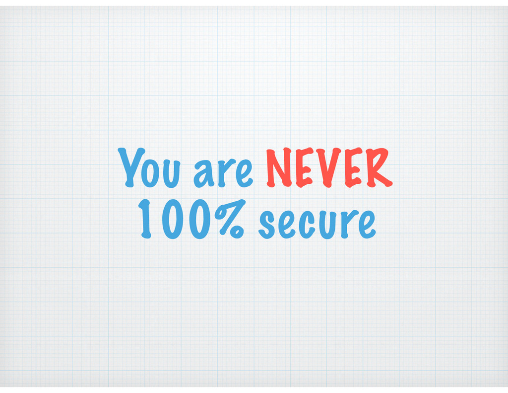You are NEVER 100% secure