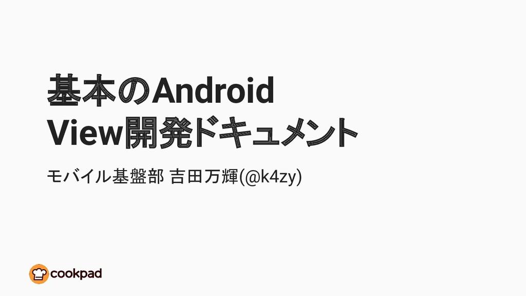 基本のAndroid View開発ドキュメント モバイル基盤部 吉田万輝(@k4zy)
