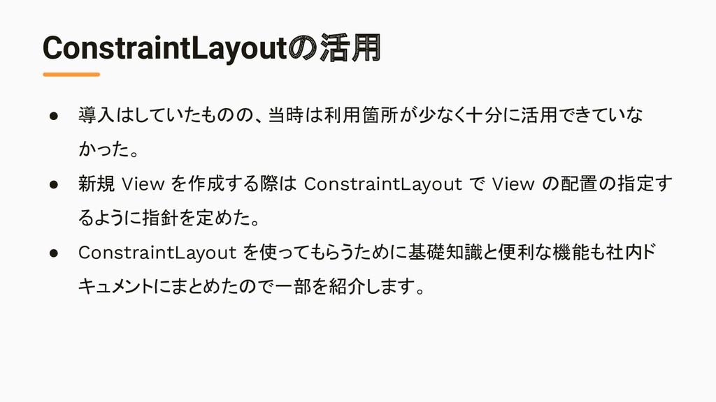 ConstraintLayoutの活用 ● 導入はしていたものの、当時は利用箇所が少なく十分に...