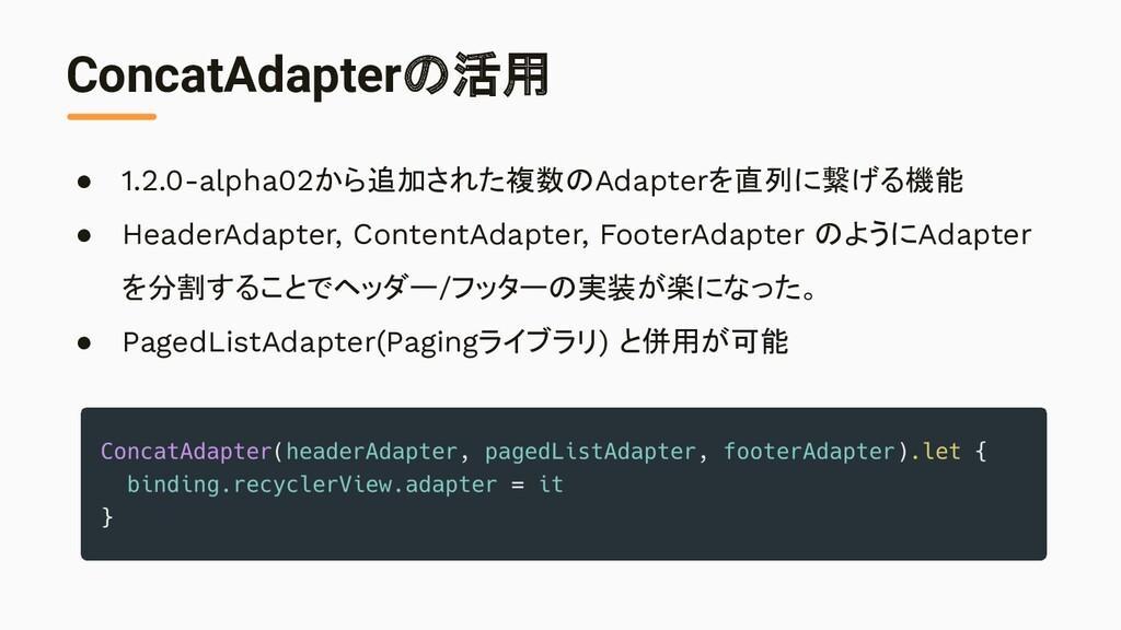 ConcatAdapterの活用 ● 1.2.0-alpha02から追加された複数のAdapt...