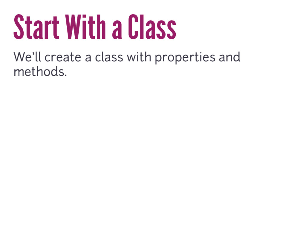 Start With a Class We'll create a class with pr...