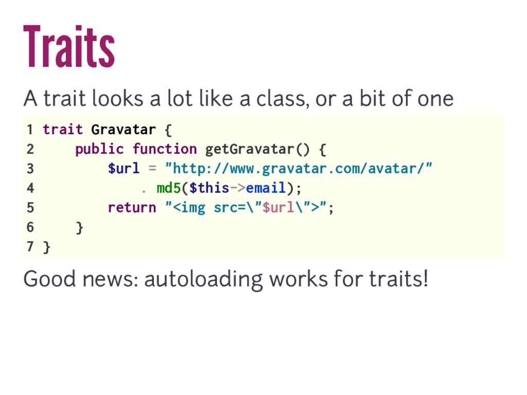 Traits A trait looks a lot like a class, or a b...