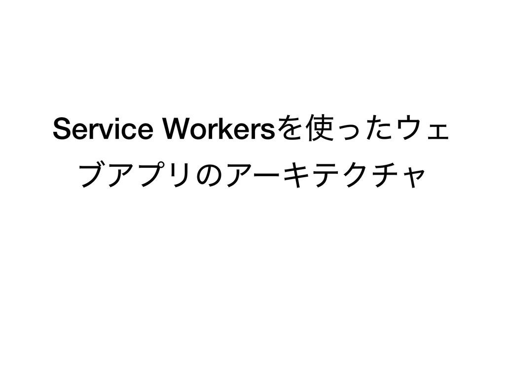 Service WorkersΛͬͨΣ ϒΞϓϦͷΞʔΩςΫνϟ