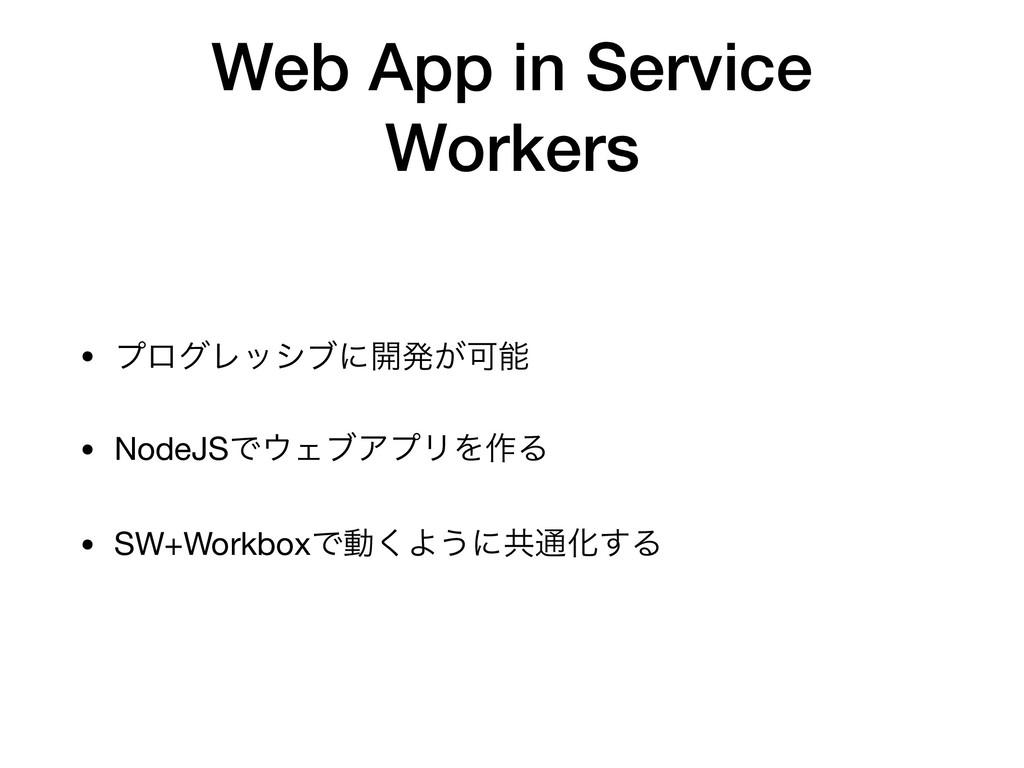 Web App in Service Workers • ϓϩάϨογϒʹ։ൃ͕Մ  • N...