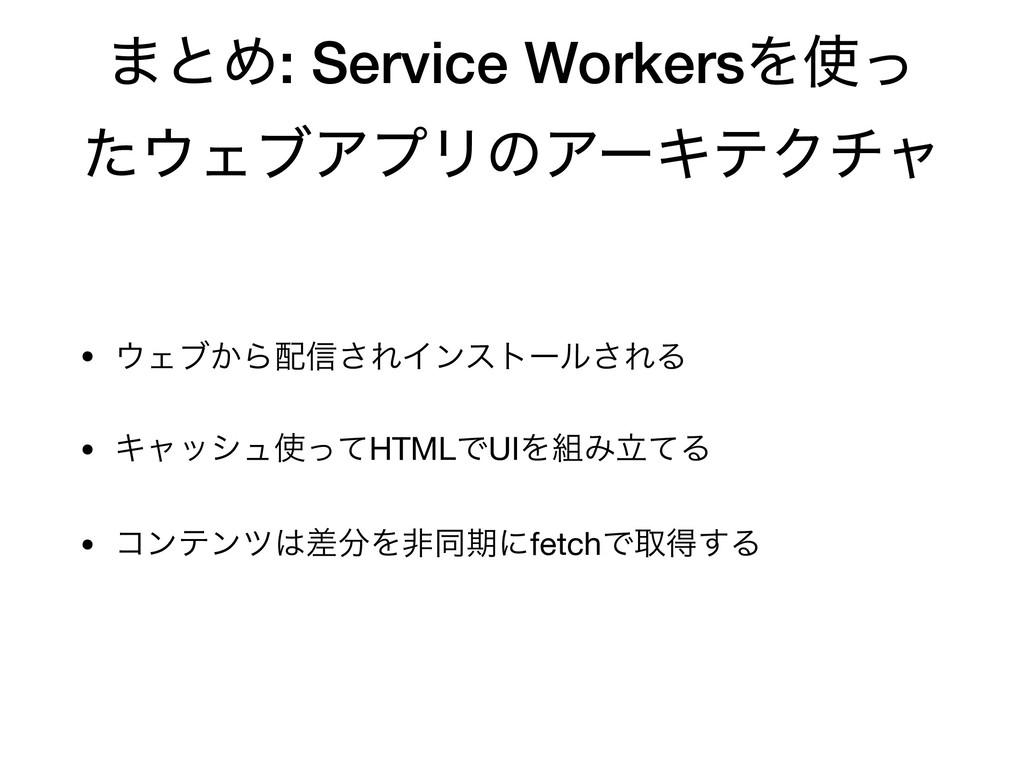 ·ͱΊ: Service WorkersΛͬ ͨΣϒΞϓϦͷΞʔΩςΫνϟ • Σϒ͔Β...