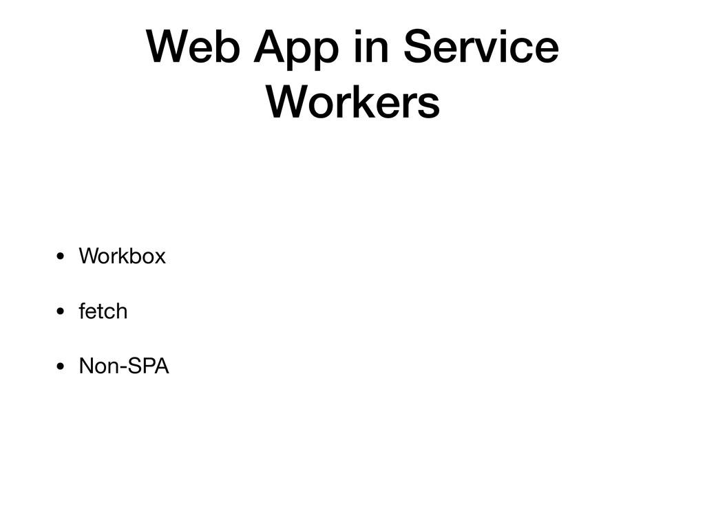 Web App in Service Workers • Workbox  • fetch  ...