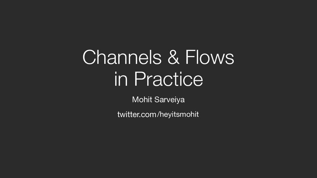 Channels & Flows  in Practice Mohit Sarveiya /...
