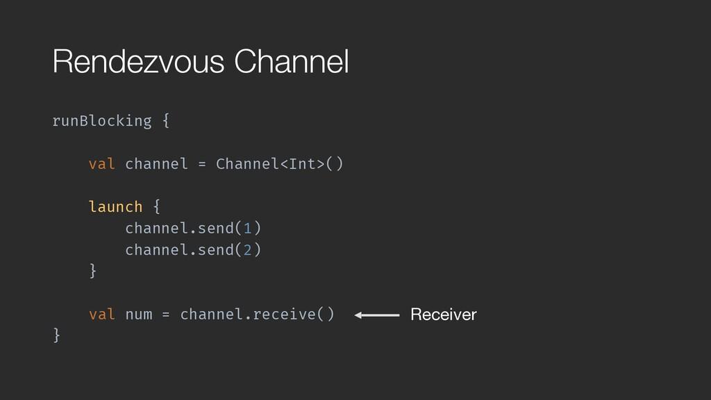 Rendezvous Channel runBlocking { val channel = ...