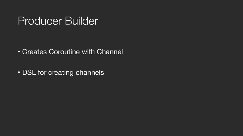 Producer Builder • Creates Coroutine with Chann...