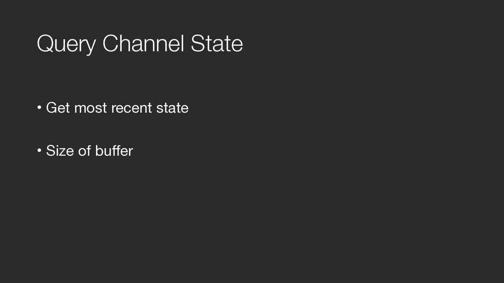 Query Channel State • Get most recent state  • ...