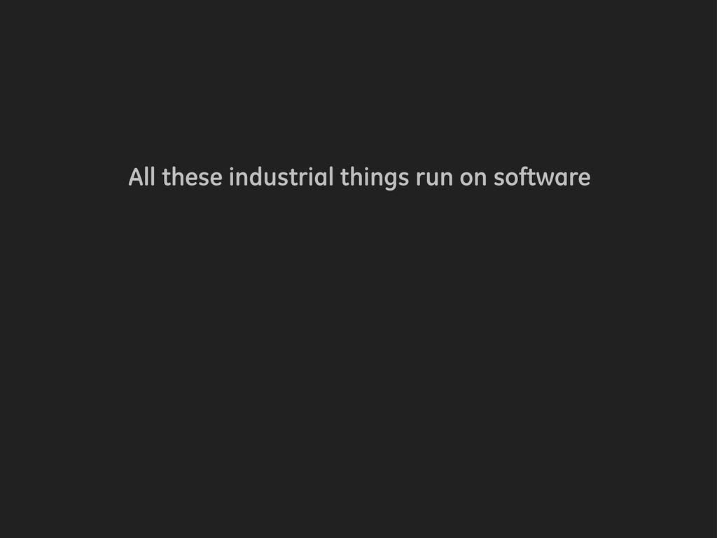 All these industrial things run on software