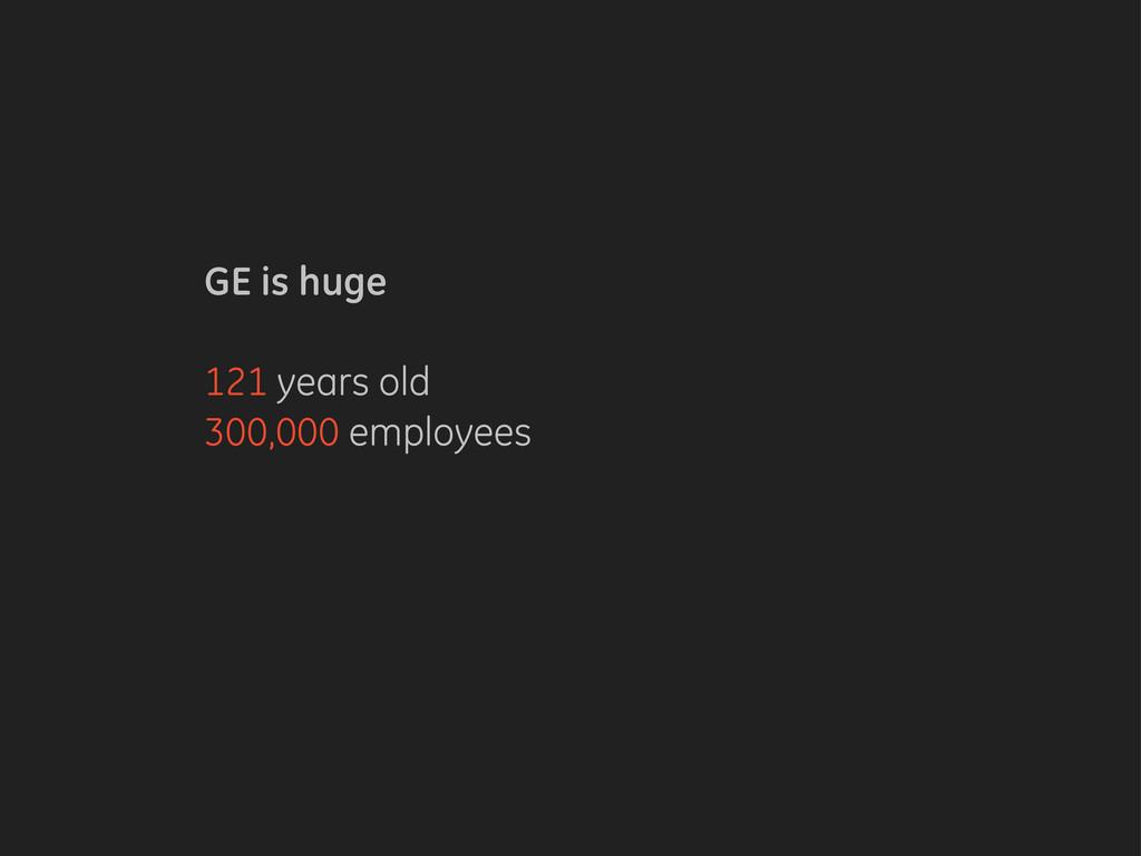 GE is huge 121 years old 300,000 employees